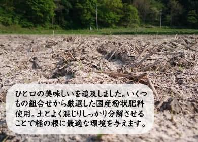 ひと口の美味しいを追及しました。いくつもの組合せから厳選した国産粉状肥料使用。土とよく混じりしっかり分解させることで稲の根に最適な環境を与えます。