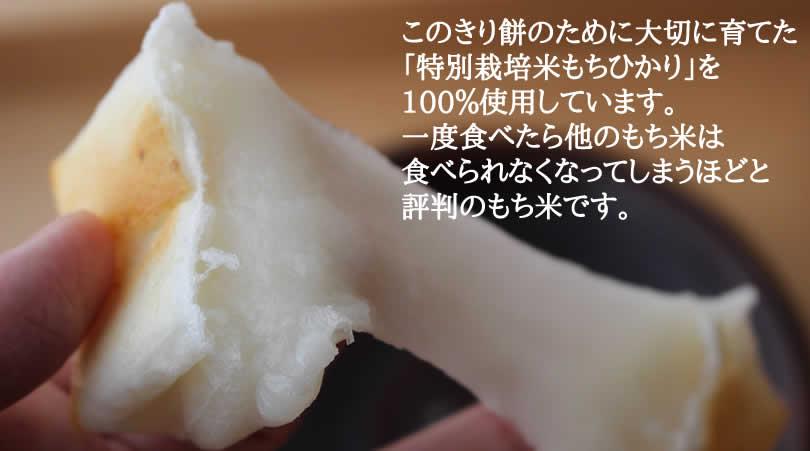 このきり餅のために大切に育てた 「特別栽培米もちひかり」を 100%使用しています。 一度食べたら他のもち米は 食べられなくなってしまうほどと 評判のもち米です。